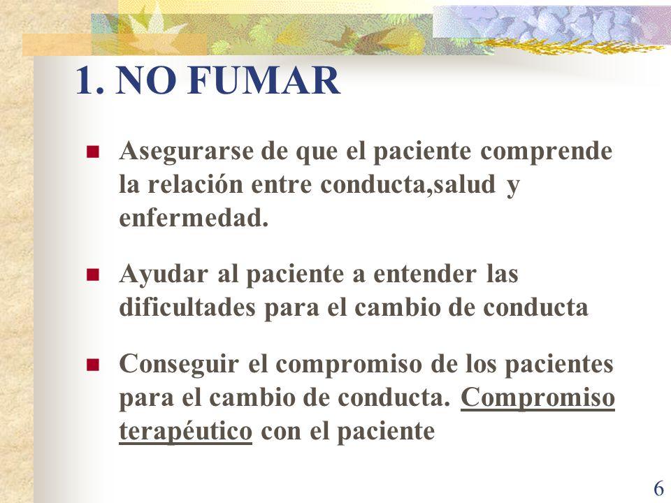 6 1. NO FUMAR Asegurarse de que el paciente comprende la relación entre conducta,salud y enfermedad. Ayudar al paciente a entender las dificultades pa