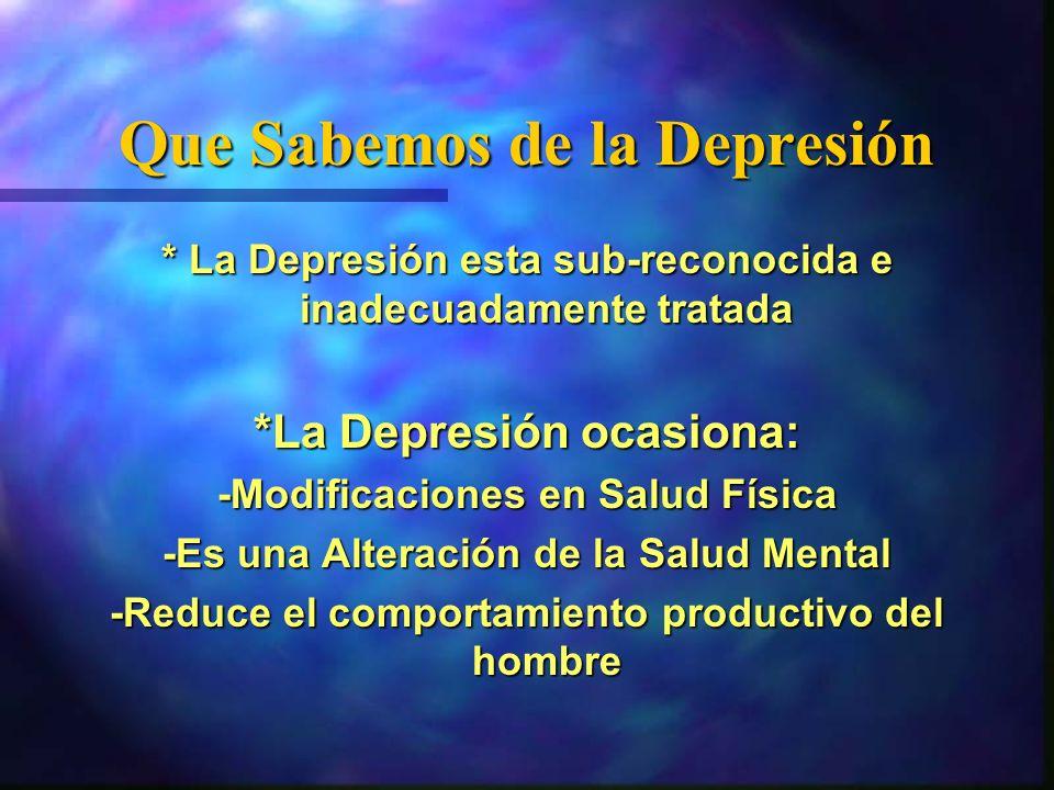 Que Sabemos de la Depresión * La Depresión esta sub-reconocida e inadecuadamente tratada *La Depresión ocasiona: -Modificaciones en Salud Física -Es u