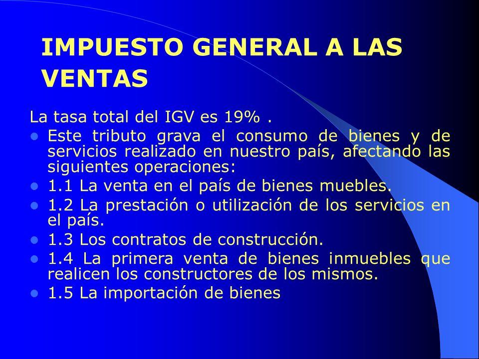 IMPUESTO GENERAL A LAS VENTAS La tasa total del IGV es 19%. Este tributo grava el consumo de bienes y de servicios realizado en nuestro país, afectand