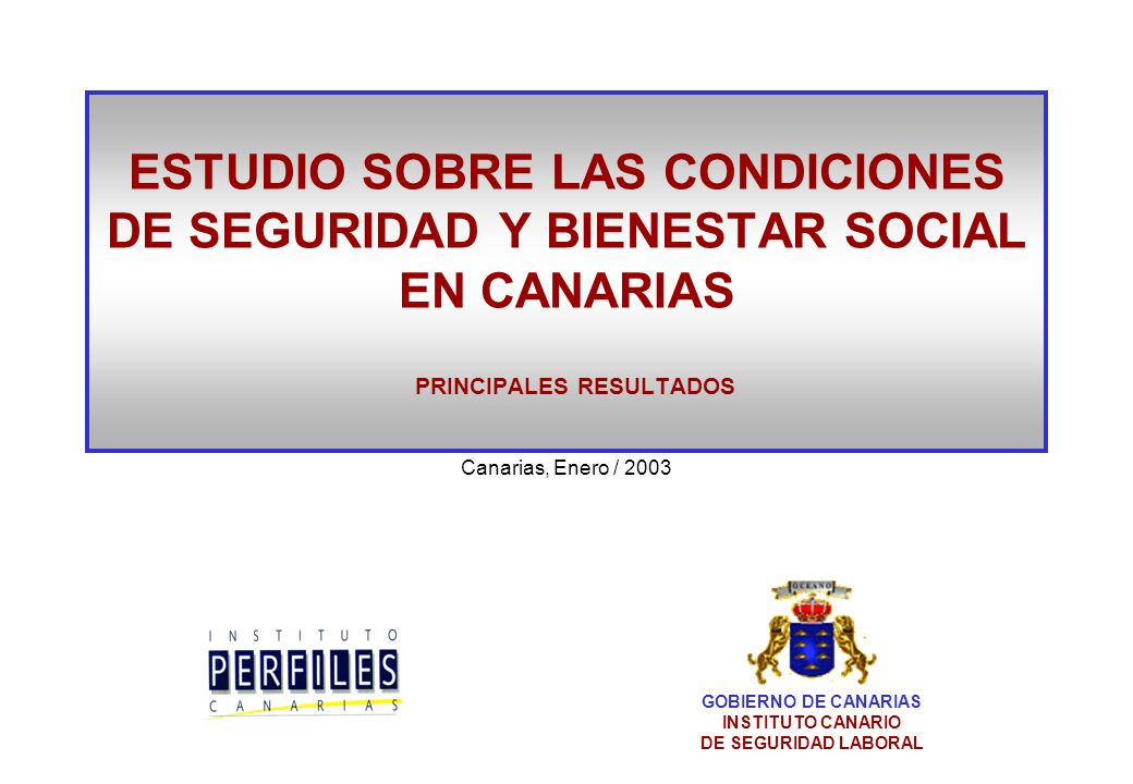 ESTUDIO SOBRE LAS CONDICIONES DE SEGURIDAD Y BIENESTAR SOCIAL EN CANARIAS PRINCIPALES RESULTADOS Canarias, Enero / 2003 GOBIERNO DE CANARIAS INSTITUTO CANARIO DE SEGURIDAD LABORAL