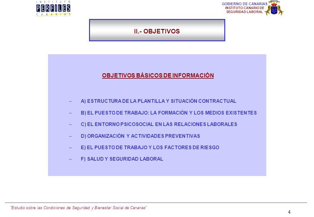 Estudio sobre las Condiciones de Seguridad y Bienestar Social de Canarias 4 GOBIERNO DE CANARIAS INSTITUTO CANARIO DE SEGURIDAD LABORAL OBJETIVOS BÁSICOS DE INFORMACIÓN –A) ESTRUCTURA DE LA PLANTILLA Y SITUACIÓN CONTRACTUAL –B) EL PUESTO DE TRABAJO: LA FORMACIÓN Y LOS MEDIOS EXISTENTES –C) EL ENTORNO PSICOSOCIAL EN LAS RELACIONES LABORALES –D) ORGANIZACIÓN Y ACTIVIDADES PREVENTIVAS –E) EL PUESTO DE TRABAJO Y LOS FACTORES DE RIESGO –F) SALUD Y SEGURIDAD LABORAL II.- OBJETIVOS