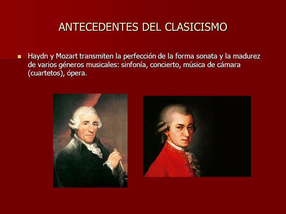 ANTECEDENTES DEL CLASICISMO Haydn y Mozart transmiten la perfección de la forma sonata y la madurez de varios géneros musicales: sinfonía, concierto, música de cámara (cuartetos), ópera.