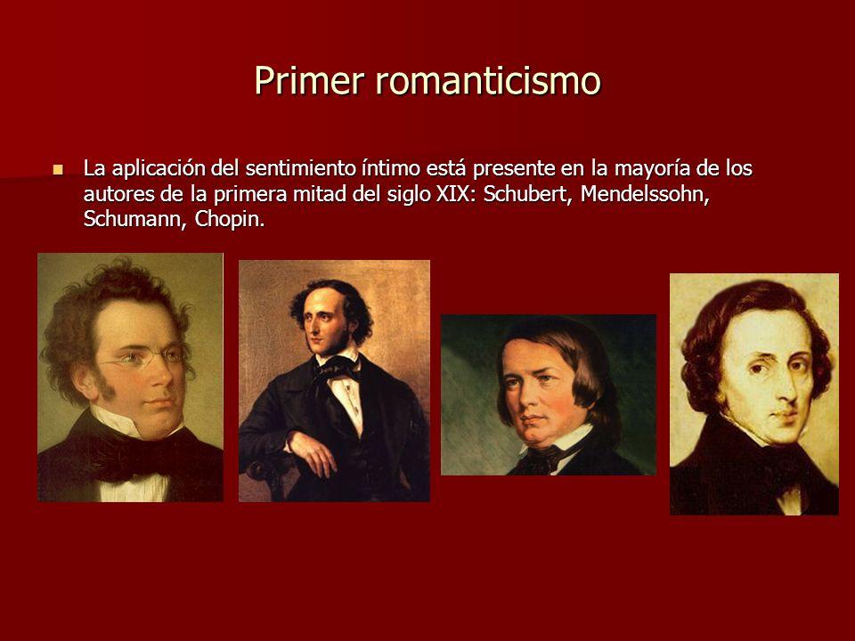 Primer romanticismo La aplicación del sentimiento íntimo está presente en la mayoría de los autores de la primera mitad del siglo XIX: Schubert, Mendelssohn, Schumann, Chopin.