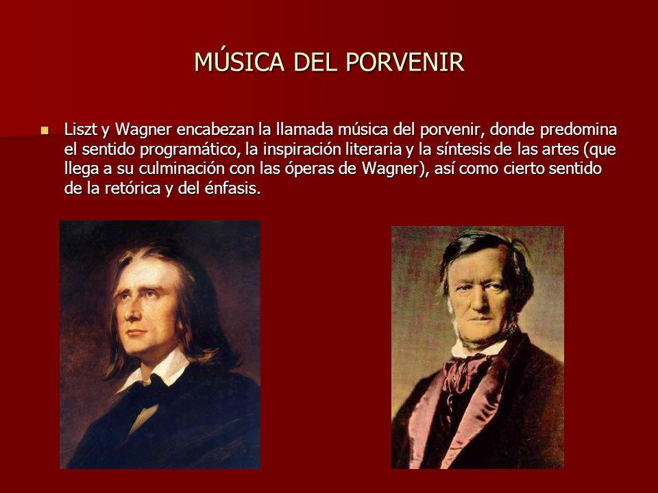 MÚSICA DEL PORVENIR Liszt y Wagner encabezan la llamada música del porvenir, donde predomina el sentido programático, la inspiración literaria y la síntesis de las artes (que llega a su culminación con las óperas de Wagner), así como cierto sentido de la retórica y del énfasis.