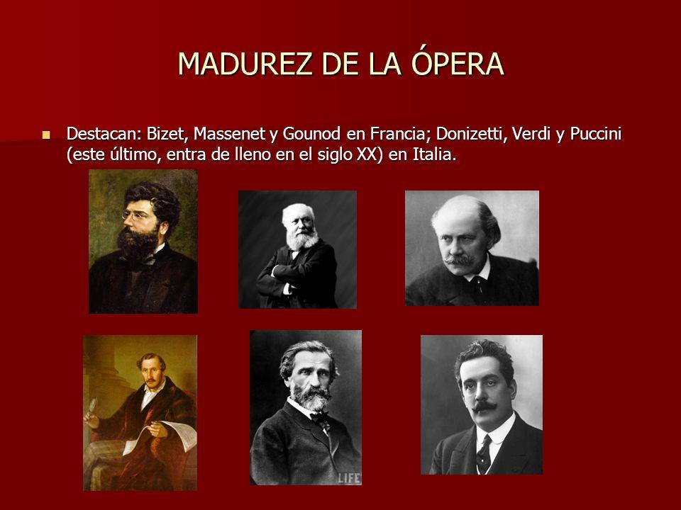 MADUREZ DE LA ÓPERA Destacan: Bizet, Massenet y Gounod en Francia; Donizetti, Verdi y Puccini (este último, entra de lleno en el siglo XX) en Italia.