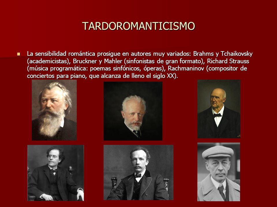 TARDOROMANTICISMO La sensibilidad romántica prosigue en autores muy variados: Brahms y Tchaikovsky (academicistas), Bruckner y Mahler (sinfonistas de gran formato), Richard Strauss (música programática: poemas sinfónicos, óperas), Rachmaninov (compositor de conciertos para piano, que alcanza de lleno el siglo XX).