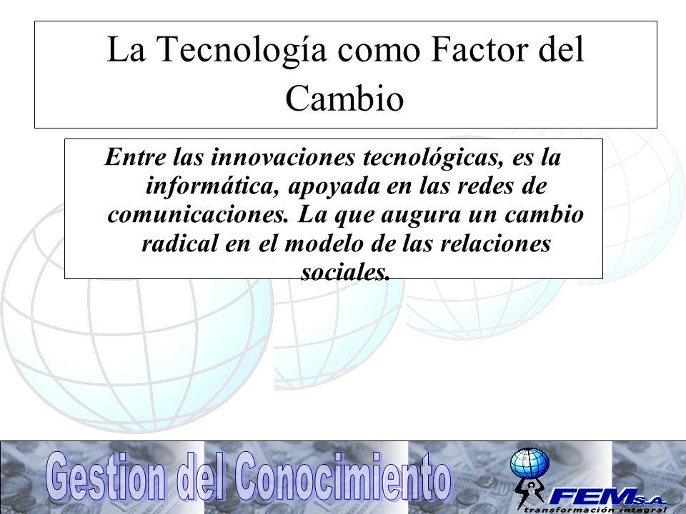 La Tecnología como Factor del Cambio Entre las innovaciones tecnológicas, es la informática, apoyada en las redes de comunicaciones. La que augura un