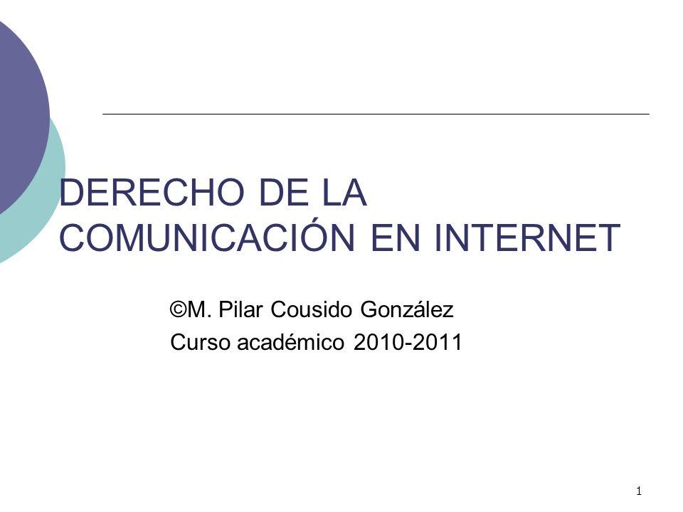 1 DERECHO DE LA COMUNICACIÓN EN INTERNET ©M. Pilar Cousido González Curso académico 2010-2011