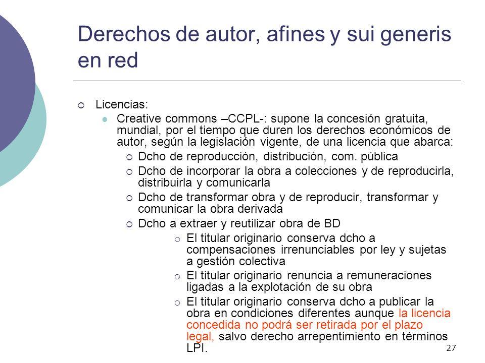 27 Derechos de autor, afines y sui generis en red Licencias: Creative commons –CCPL-: supone la concesión gratuita, mundial, por el tiempo que duren l