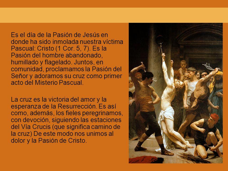 Es el día de la Pasión de Jesús en donde ha sido inmolada nuestra víctima Pascual: Cristo (1 Cor. 5, 7). Es la Pasión del hombre abandonado, humillado