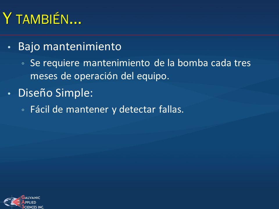 Y TAMBIÉN … Bajo mantenimiento Se requiere mantenimiento de la bomba cada tres meses de operación del equipo. Diseño Simple: Fácil de mantener y detec