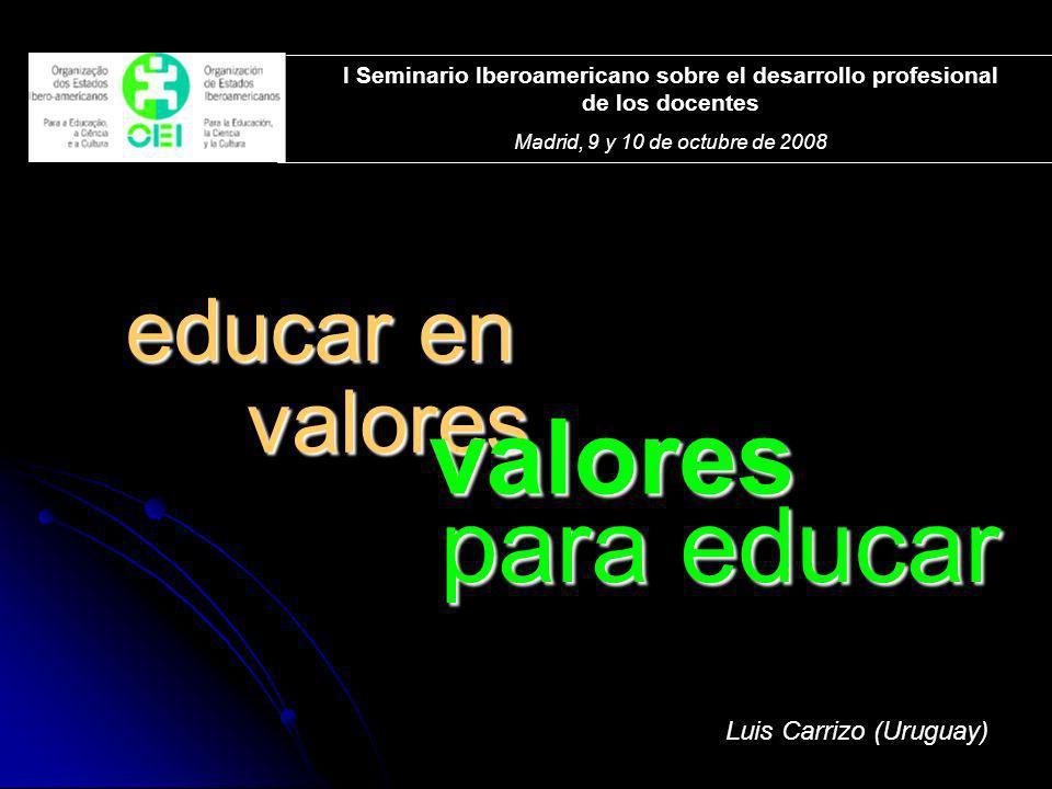 educar en para educar valores valores Luis Carrizo (Uruguay) I Seminario Iberoamericano sobre el desarrollo profesional de los docentes Madrid, 9 y 10