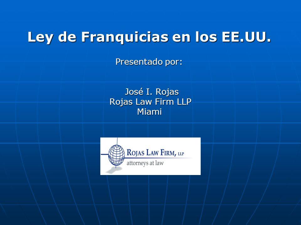 Ley de Franquicias en los EE.UU. Presentado por: Presentado por: José I. Rojas José I. Rojas Rojas Law Firm LLP Rojas Law Firm LLPMiami
