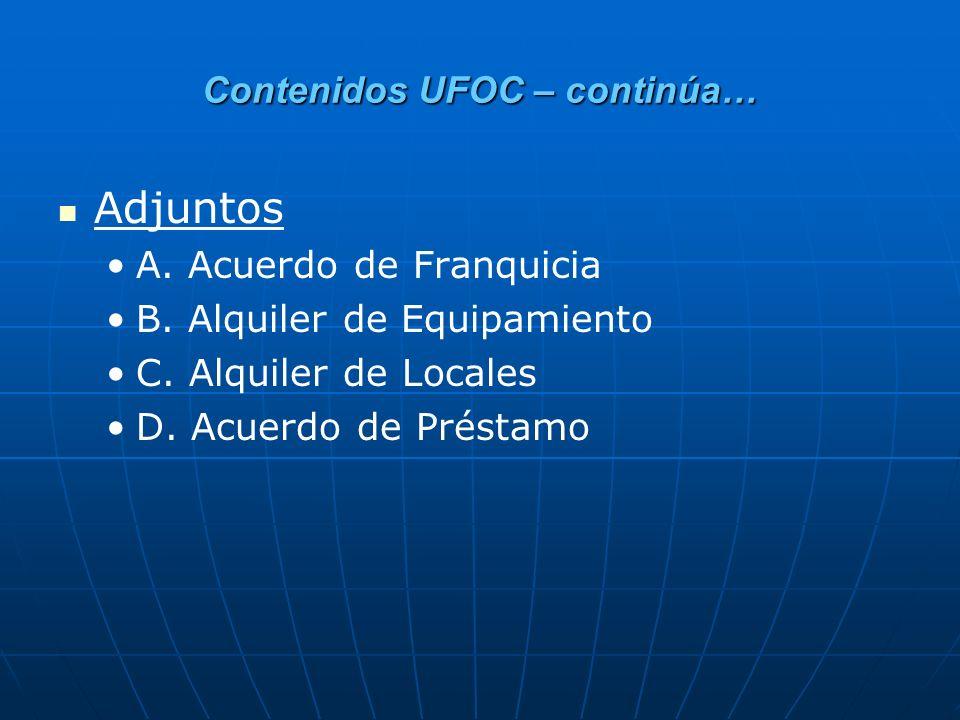 Contenidos UFOC – continúa… Adjuntos A. Acuerdo de Franquicia B. Alquiler de Equipamiento C. Alquiler de Locales D. Acuerdo de Préstamo