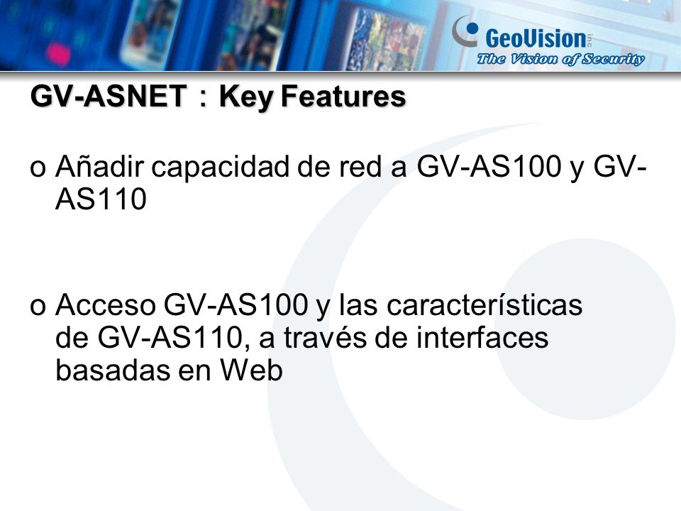 GV-ASNET GV-ASNET Comparison Table Product NameGV-ASBoxGV-ASNet Number of Doors1 / 21 CommunicationRS-485 Number of I/O Devices Inputx8 Output x8 None Number of Readers Weigand x 1 RS-485 x4 RS-485 x2 Extend DeviceGV-Battery
