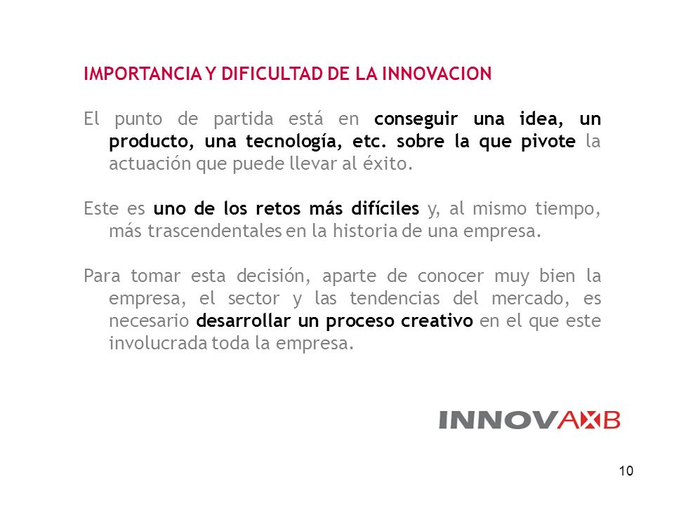 10 IMPORTANCIA Y DIFICULTAD DE LA INNOVACION El punto de partida está en conseguir una idea, un producto, una tecnología, etc. sobre la que pivote la