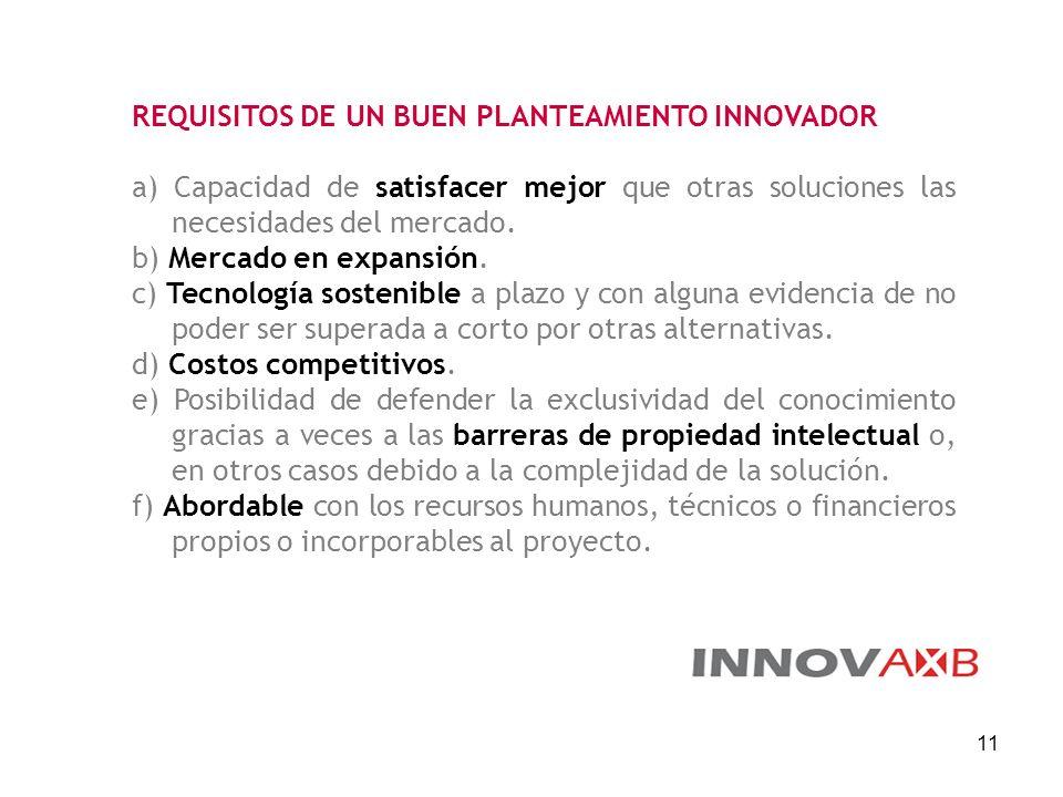 11 REQUISITOS DE UN BUEN PLANTEAMIENTO INNOVADOR a) Capacidad de satisfacer mejor que otras soluciones las necesidades del mercado. b) Mercado en expa