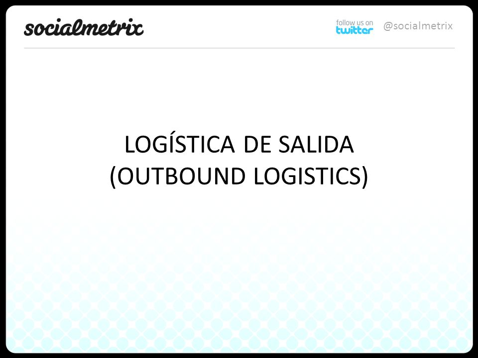 @socialmetrix LOGÍSTICA DE SALIDA (OUTBOUND LOGISTICS)