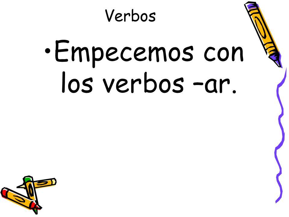 Verbos Empecemos con los verbos –ar.