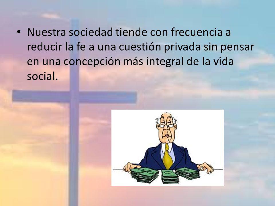 Nuestra sociedad tiende con frecuencia a reducir la fe a una cuestión privada sin pensar en una concepción más integral de la vida social.