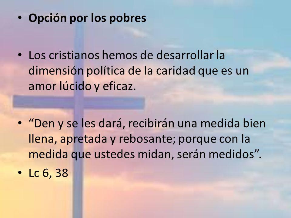 Opción por los pobres Los cristianos hemos de desarrollar la dimensión política de la caridad que es un amor lúcido y eficaz. Den y se les dará, recib