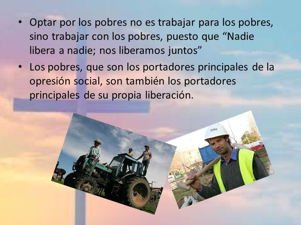 Optar por los pobres no es trabajar para los pobres, sino trabajar con los pobres, puesto que Nadie libera a nadie; nos liberamos juntos Los pobres, q