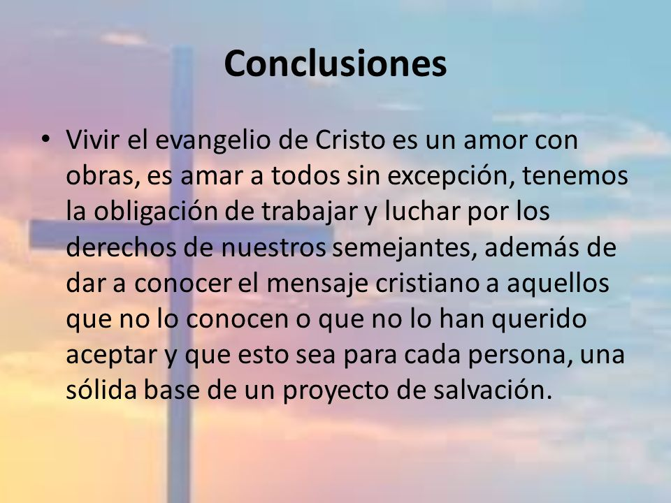 Conclusiones Vivir el evangelio de Cristo es un amor con obras, es amar a todos sin excepción, tenemos la obligación de trabajar y luchar por los dere