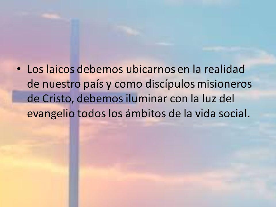 Los laicos debemos ubicarnos en la realidad de nuestro país y como discípulos misioneros de Cristo, debemos iluminar con la luz del evangelio todos lo
