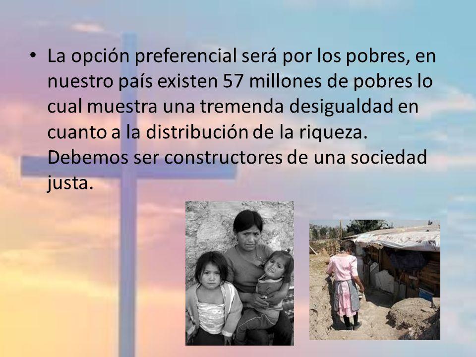 La opción preferencial será por los pobres, en nuestro país existen 57 millones de pobres lo cual muestra una tremenda desigualdad en cuanto a la dist