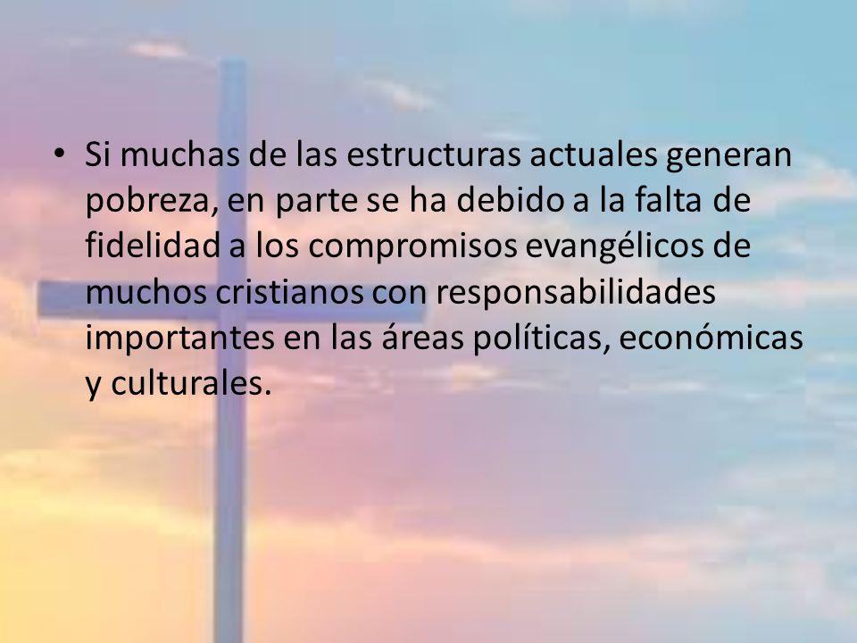 Si muchas de las estructuras actuales generan pobreza, en parte se ha debido a la falta de fidelidad a los compromisos evangélicos de muchos cristiano