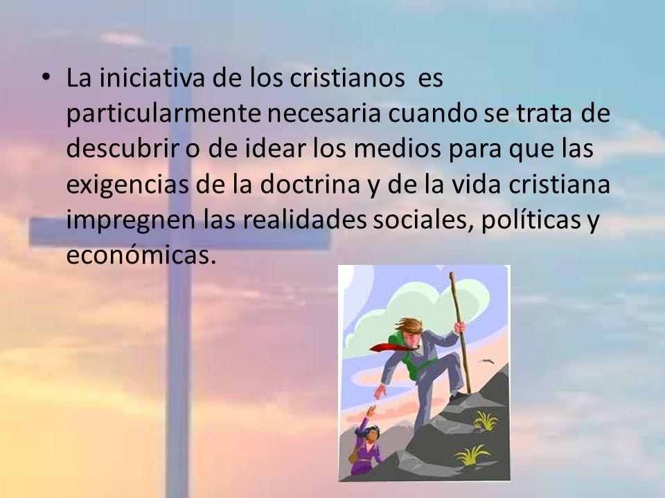 La iniciativa de los cristianos es particularmente necesaria cuando se trata de descubrir o de idear los medios para que las exigencias de la doctrina