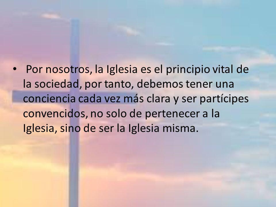 Por nosotros, la Iglesia es el principio vital de la sociedad, por tanto, debemos tener una conciencia cada vez más clara y ser partícipes convencidos