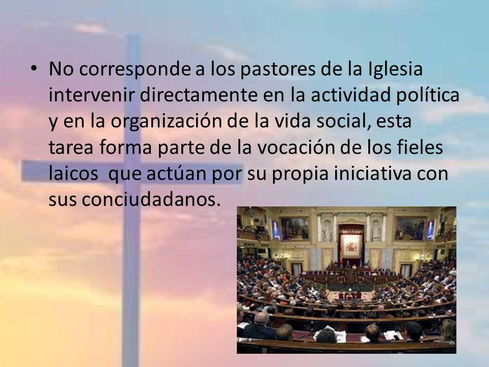 No corresponde a los pastores de la Iglesia intervenir directamente en la actividad política y en la organización de la vida social, esta tarea forma