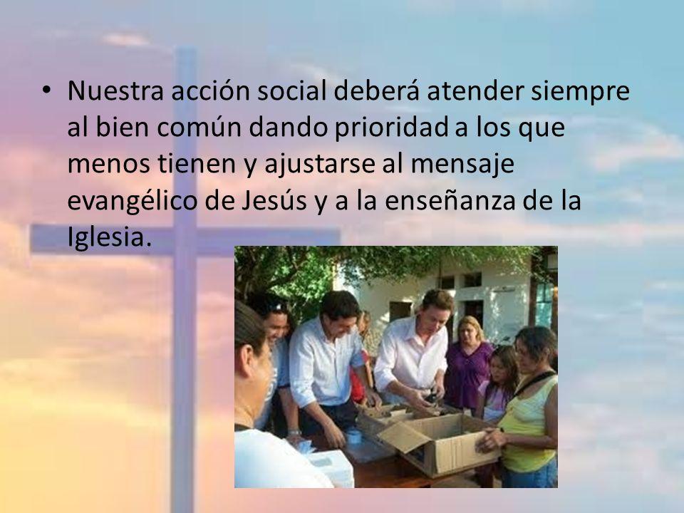 Nuestra acción social deberá atender siempre al bien común dando prioridad a los que menos tienen y ajustarse al mensaje evangélico de Jesús y a la en