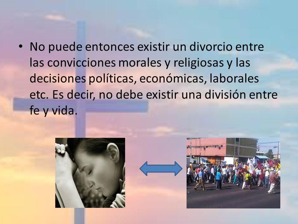 No puede entonces existir un divorcio entre las convicciones morales y religiosas y las decisiones políticas, económicas, laborales etc. Es decir, no