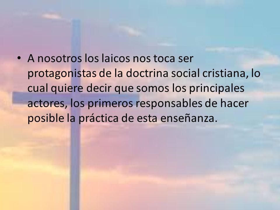 A nosotros los laicos nos toca ser protagonistas de la doctrina social cristiana, lo cual quiere decir que somos los principales actores, los primeros