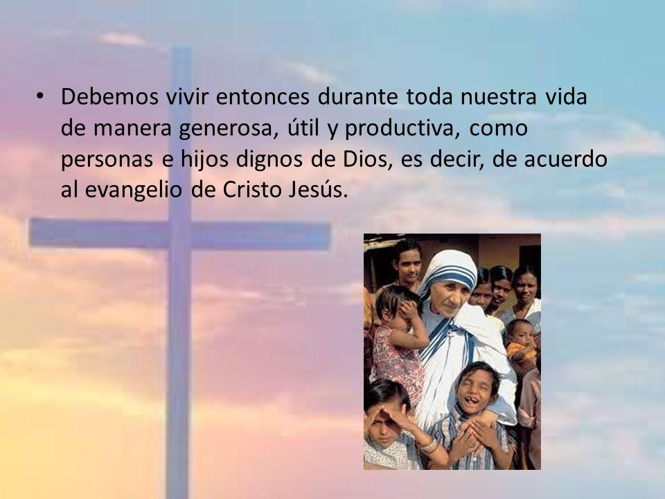 Debemos vivir entonces durante toda nuestra vida de manera generosa, útil y productiva, como personas e hijos dignos de Dios, es decir, de acuerdo al