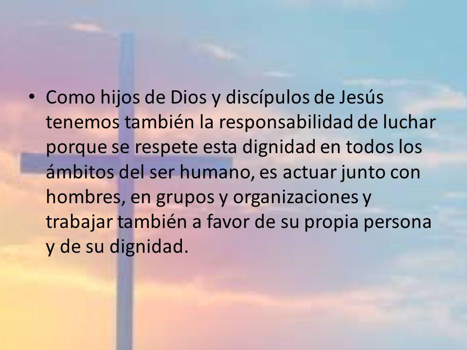 Como hijos de Dios y discípulos de Jesús tenemos también la responsabilidad de luchar porque se respete esta dignidad en todos los ámbitos del ser hum