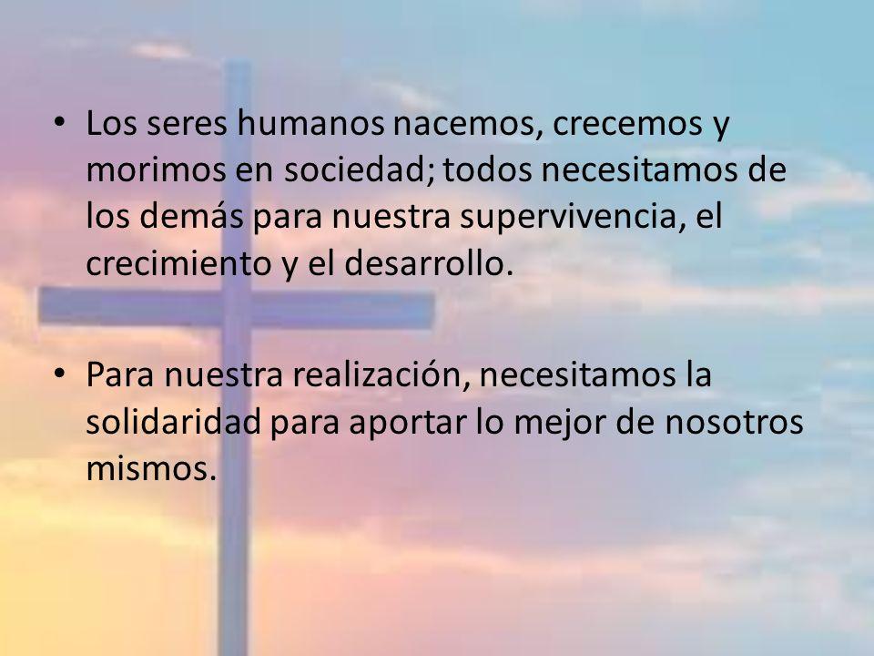 Los seres humanos nacemos, crecemos y morimos en sociedad; todos necesitamos de los demás para nuestra supervivencia, el crecimiento y el desarrollo.