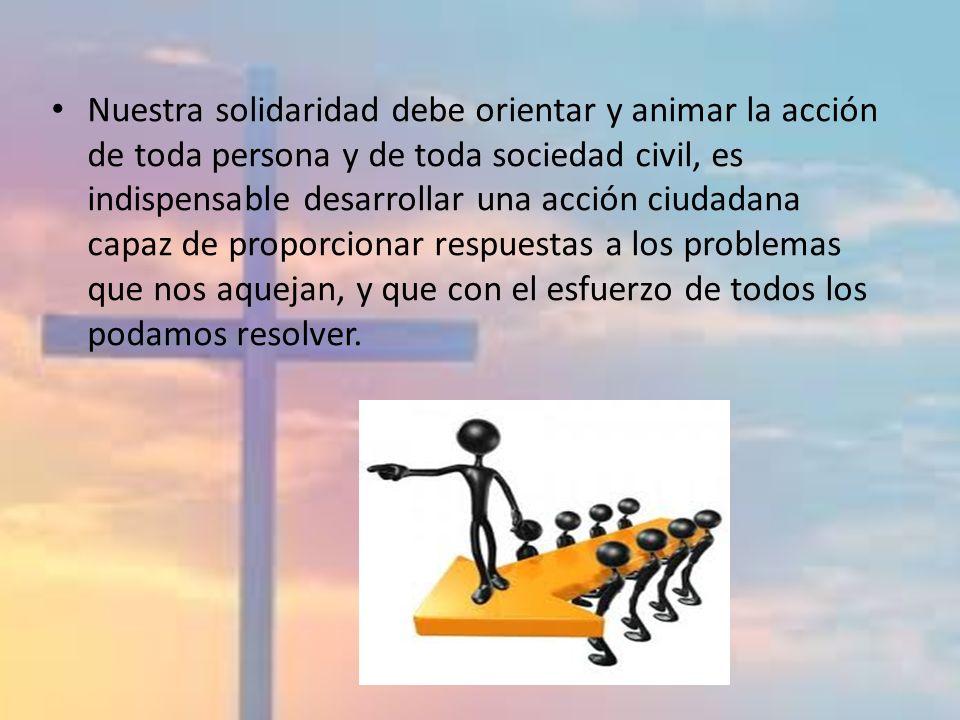 Nuestra solidaridad debe orientar y animar la acción de toda persona y de toda sociedad civil, es indispensable desarrollar una acción ciudadana capaz