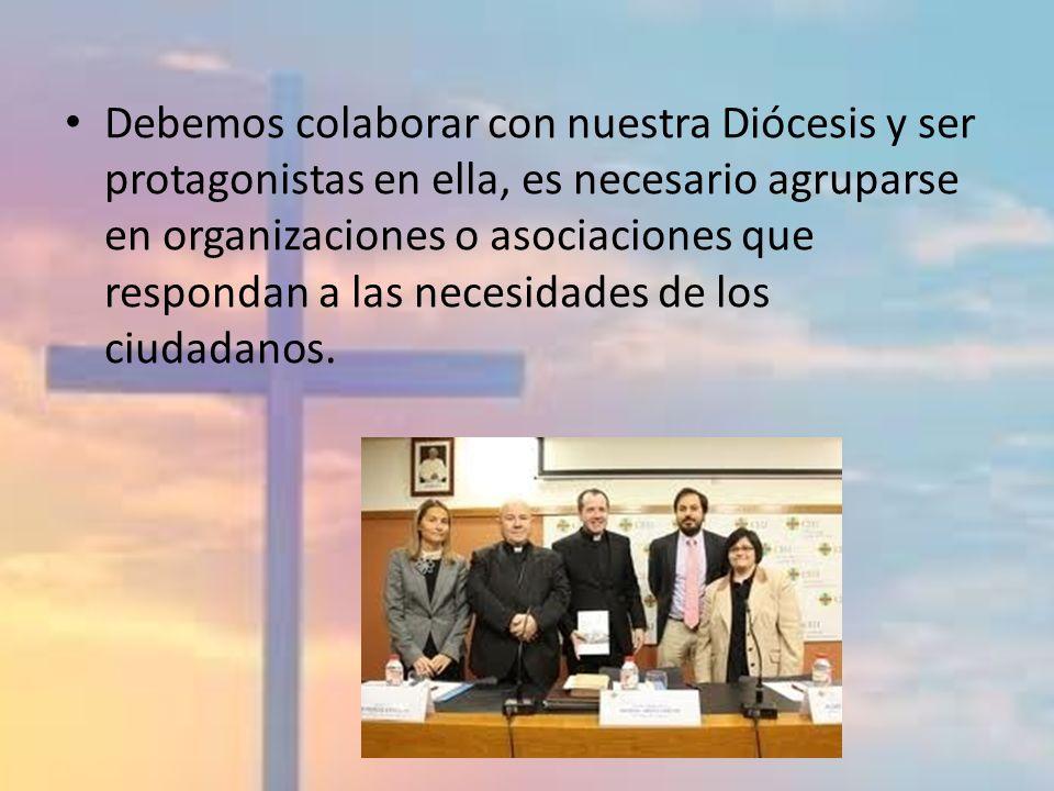 Debemos colaborar con nuestra Diócesis y ser protagonistas en ella, es necesario agruparse en organizaciones o asociaciones que respondan a las necesi