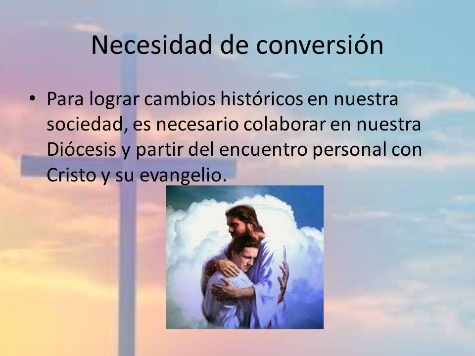 Necesidad de conversión Para lograr cambios históricos en nuestra sociedad, es necesario colaborar en nuestra Diócesis y partir del encuentro personal