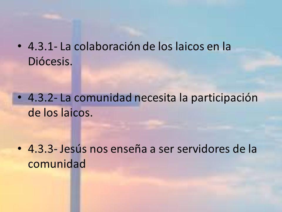 4.3.1- La colaboración de los laicos en la Diócesis. 4.3.2- La comunidad necesita la participación de los laicos. 4.3.3- Jesús nos enseña a ser servid