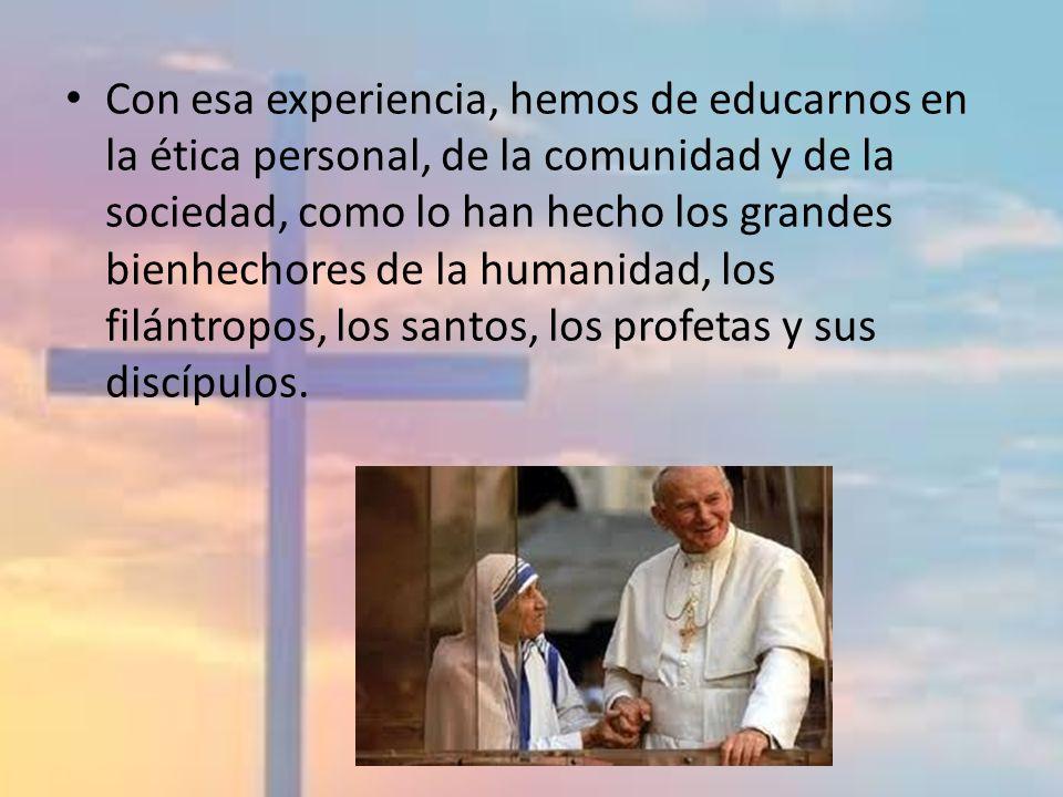Con esa experiencia, hemos de educarnos en la ética personal, de la comunidad y de la sociedad, como lo han hecho los grandes bienhechores de la human