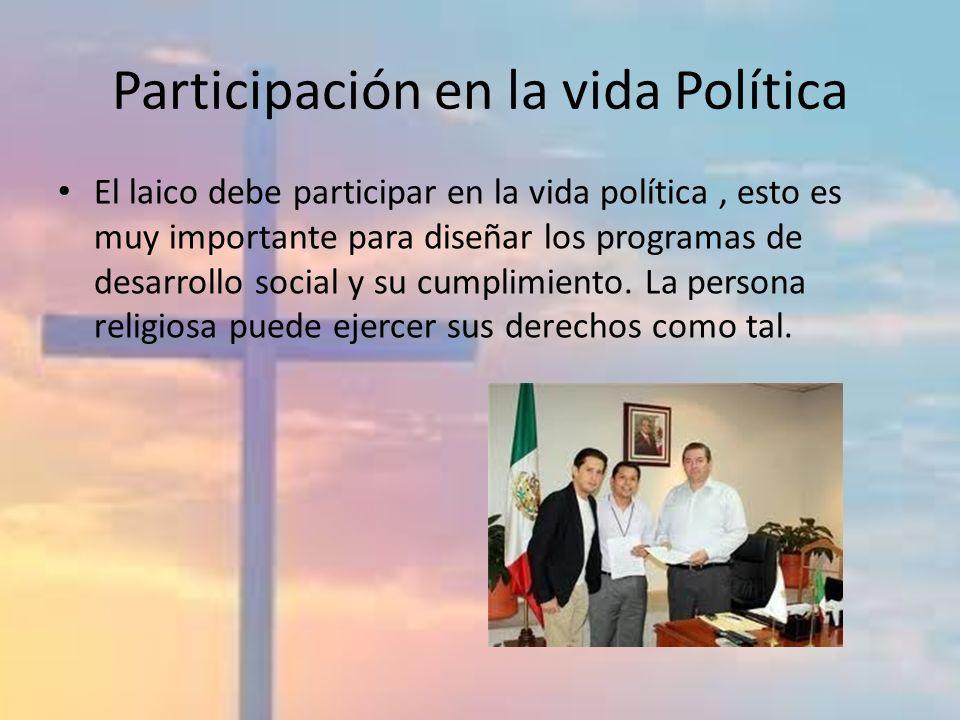 Participación en la vida Política El laico debe participar en la vida política, esto es muy importante para diseñar los programas de desarrollo social