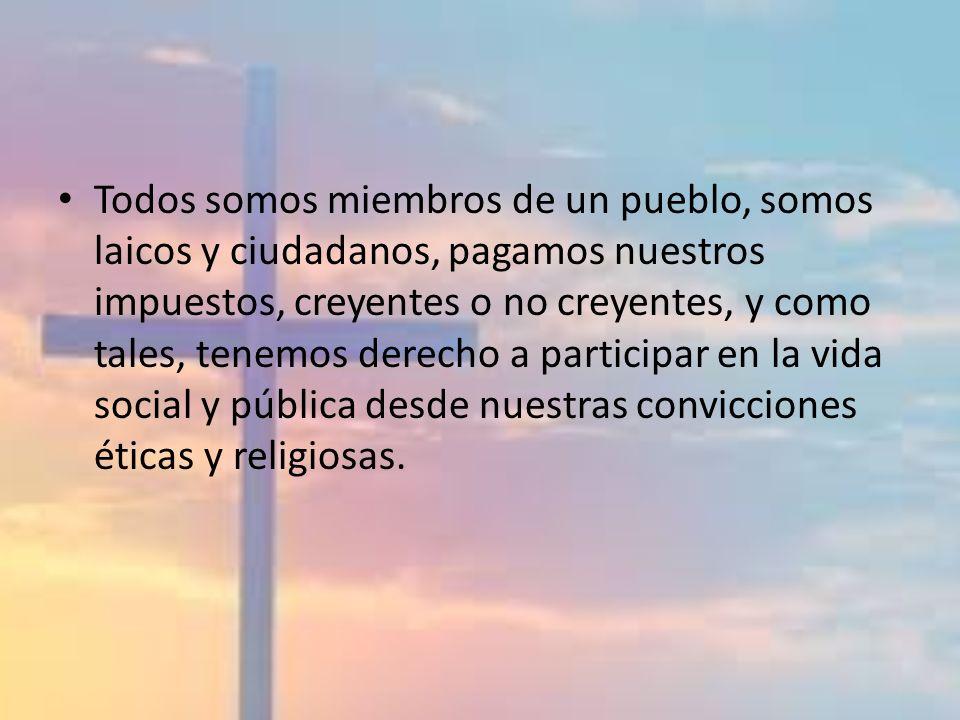 Todos somos miembros de un pueblo, somos laicos y ciudadanos, pagamos nuestros impuestos, creyentes o no creyentes, y como tales, tenemos derecho a pa
