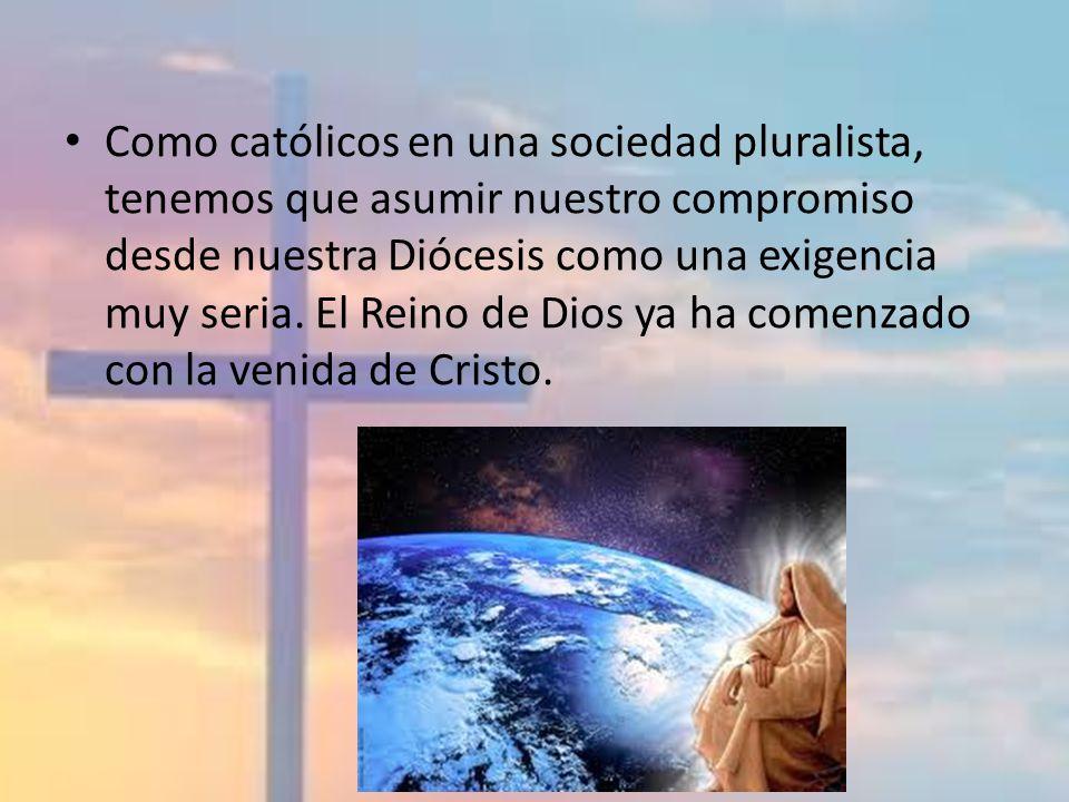 Como católicos en una sociedad pluralista, tenemos que asumir nuestro compromiso desde nuestra Diócesis como una exigencia muy seria. El Reino de Dios