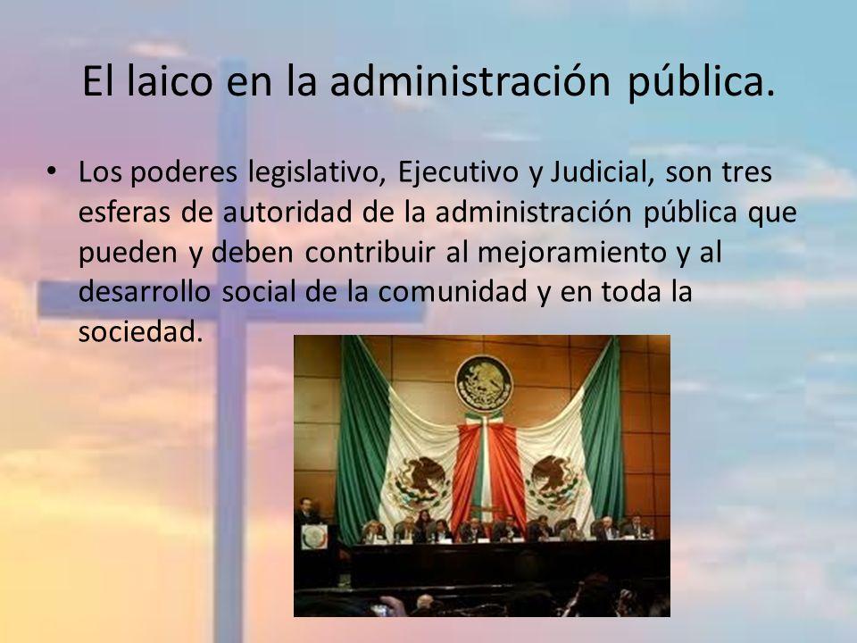 El laico en la administración pública. Los poderes legislativo, Ejecutivo y Judicial, son tres esferas de autoridad de la administración pública que p