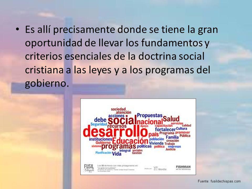 Es allí precisamente donde se tiene la gran oportunidad de llevar los fundamentos y criterios esenciales de la doctrina social cristiana a las leyes y