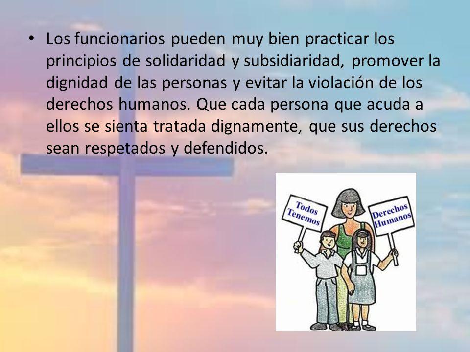 Los funcionarios pueden muy bien practicar los principios de solidaridad y subsidiaridad, promover la dignidad de las personas y evitar la violación d